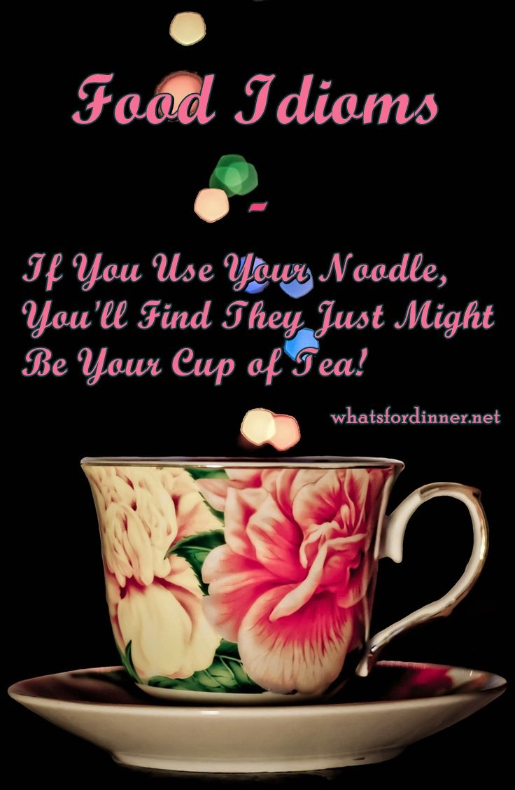 Food Idioms - If You Use Your Noodle, You'll Find They Just Might Be Your Cup of Tea!